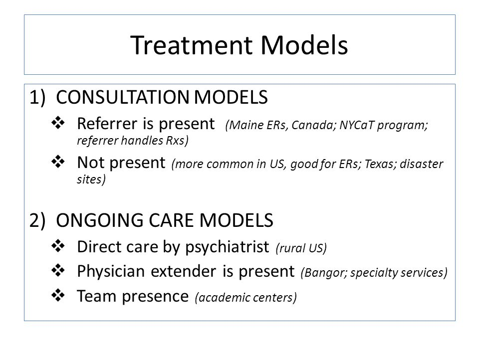 Treatment Models 1)CONSULTATION MODELS Referrer is present (Maine ERs, Canada; NYCaT program; referrer handles Rxs) Not present (more common in US, good for ERs; Texas; disaster sites) 2)ONGOING CARE MODELS Direct care by psychiatrist (rural US) Physician extender is present (Bangor; specialty services) Team presence (academic centers)