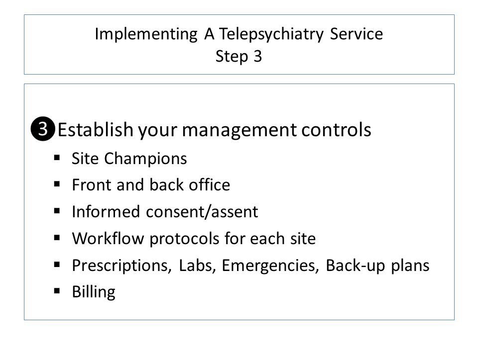 Implementing A Telepsychiatry Service Step 3 Establish your management controls Site Champions Front and back office Informed consent/assent Workflow