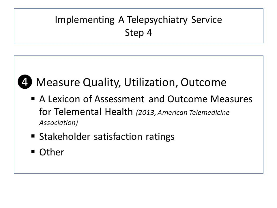 Implementing A Telepsychiatry Service Step 4 Measure Quality, Utilization, Outcome A Lexicon of Assessment and Outcome Measures for Telemental Health (2013, American Telemedicine Association) Stakeholder satisfaction ratings Other