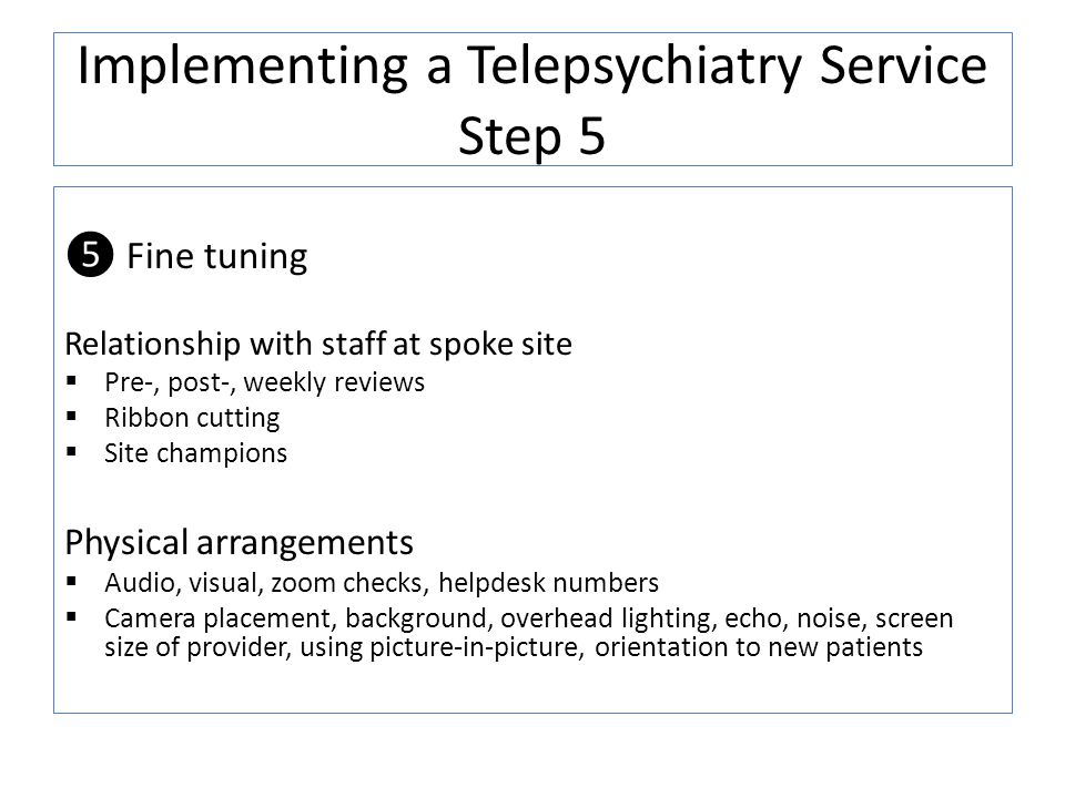 Implementing a Telepsychiatry Service Step 5 Fine tuning Relationship with staff at spoke site Pre-, post-, weekly reviews Ribbon cutting Site champio