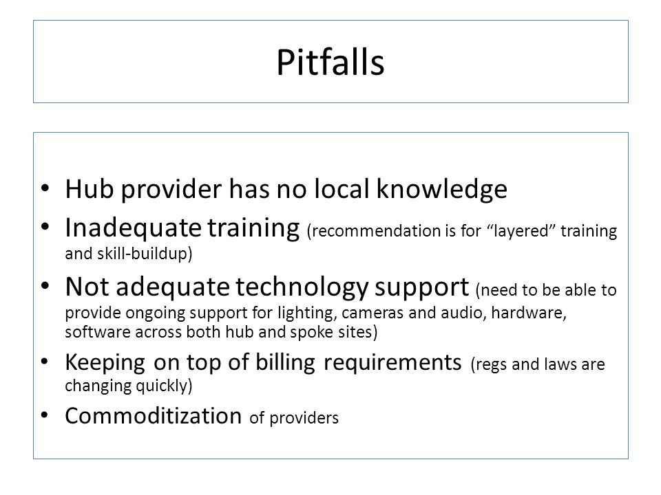 Pitfalls Hub provider has no local knowledge Inadequate training (recommendation is for layered training and skill-buildup) Not adequate technology support (need to be able to provide ongoing support for lighting, cameras and audio, hardware, software across both hub and spoke sites) Keeping on top of billing requirements (regs and laws are changing quickly) Commoditization of providers
