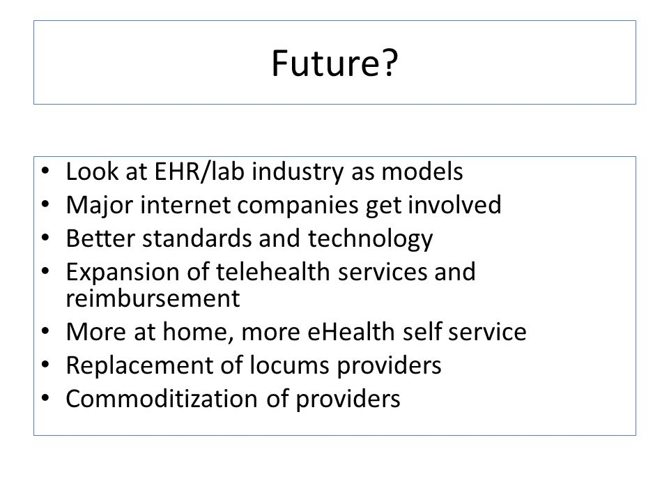 Future? Look at EHR/lab industry as models Major internet companies get involved Better standards and technology Expansion of telehealth services and