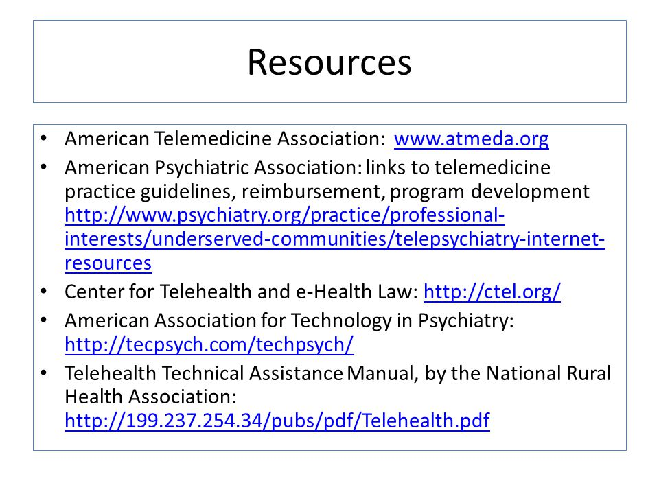 Resources American Telemedicine Association: www.atmeda.orgwww.atmeda.org American Psychiatric Association: links to telemedicine practice guidelines, reimbursement, program development http://www.psychiatry.org/practice/professional- interests/underserved-communities/telepsychiatry-internet- resources http://www.psychiatry.org/practice/professional- interests/underserved-communities/telepsychiatry-internet- resources Center for Telehealth and e-Health Law: http://ctel.org/http://ctel.org/ American Association for Technology in Psychiatry: http://tecpsych.com/techpsych/ http://tecpsych.com/techpsych/ Telehealth Technical Assistance Manual, by the National Rural Health Association: http://199.237.254.34/pubs/pdf/Telehealth.pdf http://199.237.254.34/pubs/pdf/Telehealth.pdf