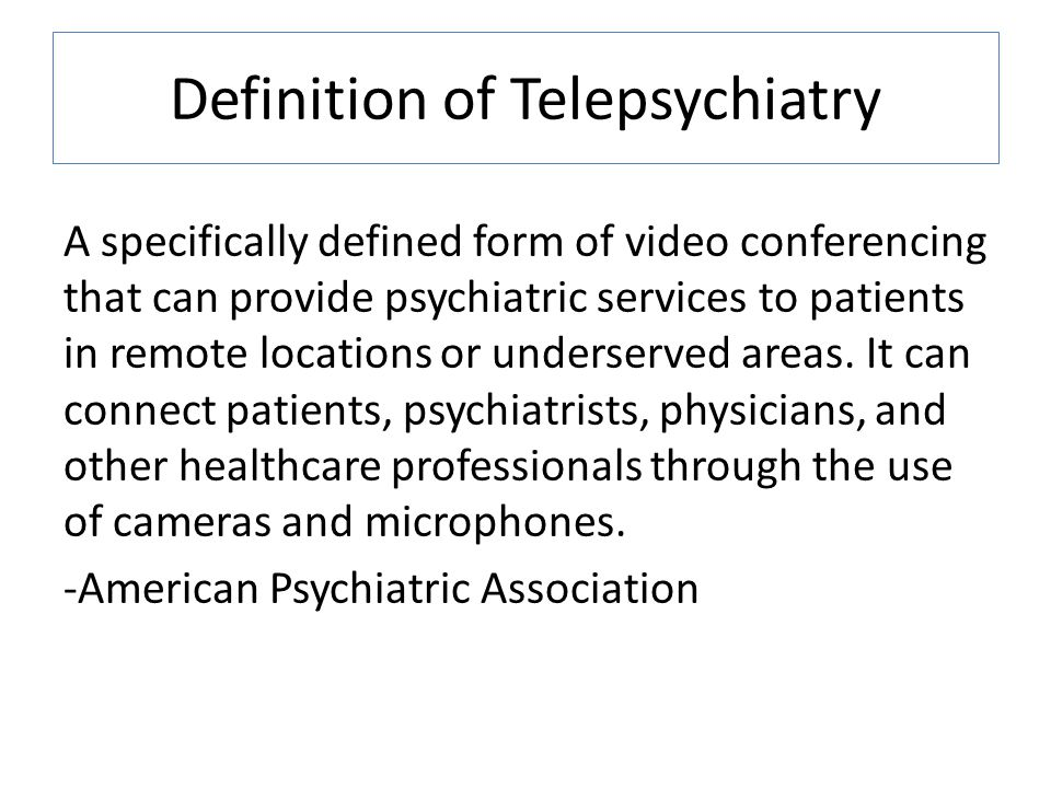 Definition of Telepsychiatry A specifically defined form of video conferencing that can provide psychiatric services to patients in remote locations or underserved areas.