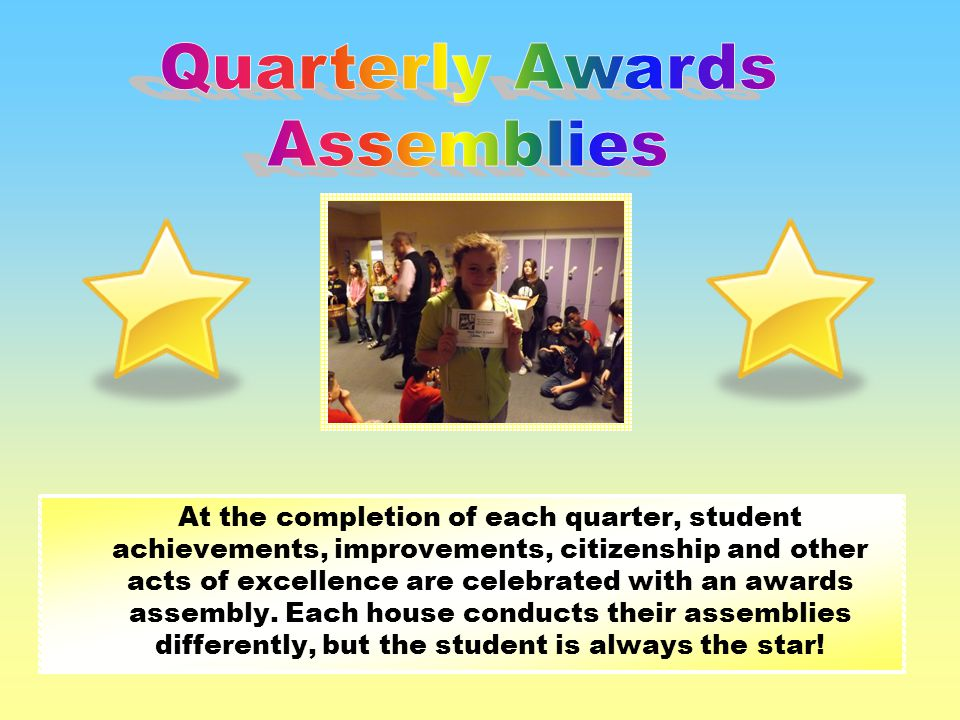 At the completion of each quarter, student achievements, improvements, citizenship and other acts of excellence are celebrated with an awards assembly