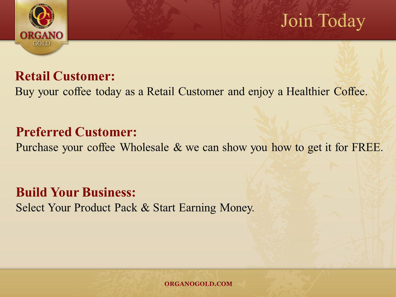 Join Today Retail Customer: Buy your coffee today as a Retail Customer and enjoy a Healthier Coffee. Preferred Customer: Purchase your coffee Wholesal