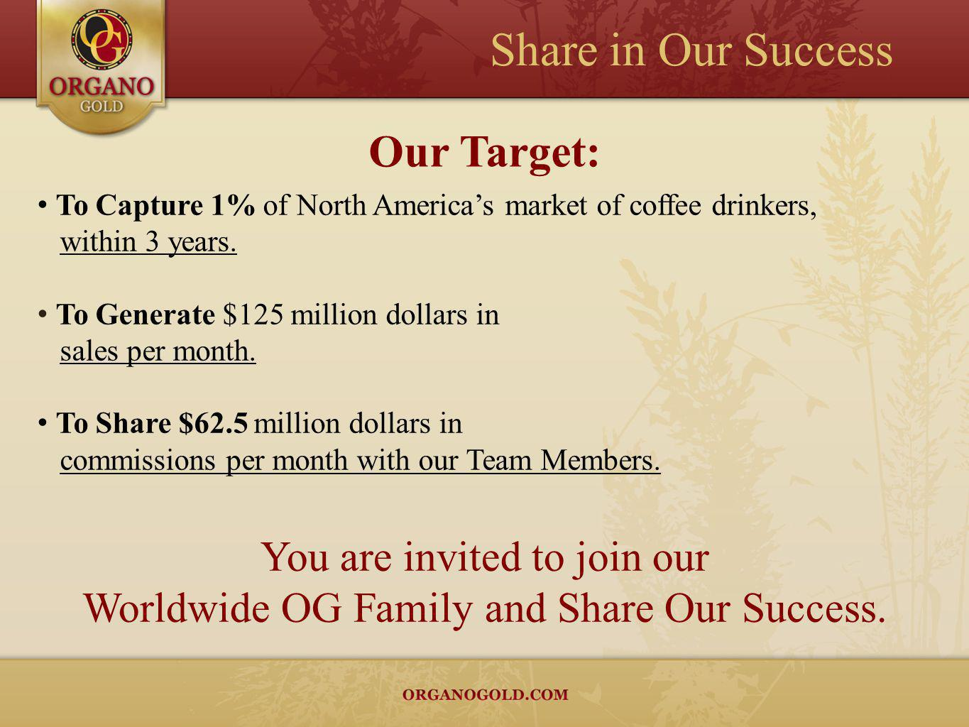 Our Target: To Capture 1% of North Americas market of coffee drinkers, within 3 years. To Generate $125 million dollars in sales per month. To Share $