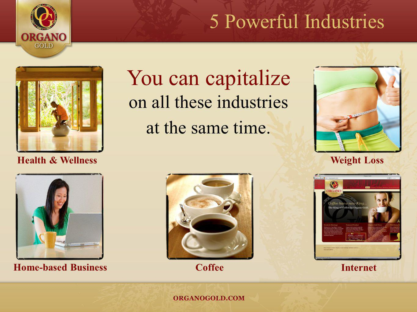 Health & Wellness Weight Loss Home-based Business Internet Coffee You can capitalize on all these industries at the same time. 5 Powerful Industries