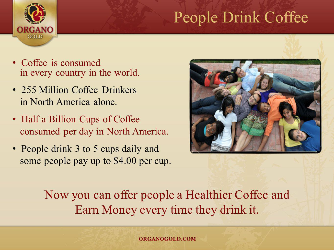 Coffee is consumed in every country in the world. 255 Million Coffee Drinkers in North America alone. Half a Billion Cups of Coffee consumed per day i