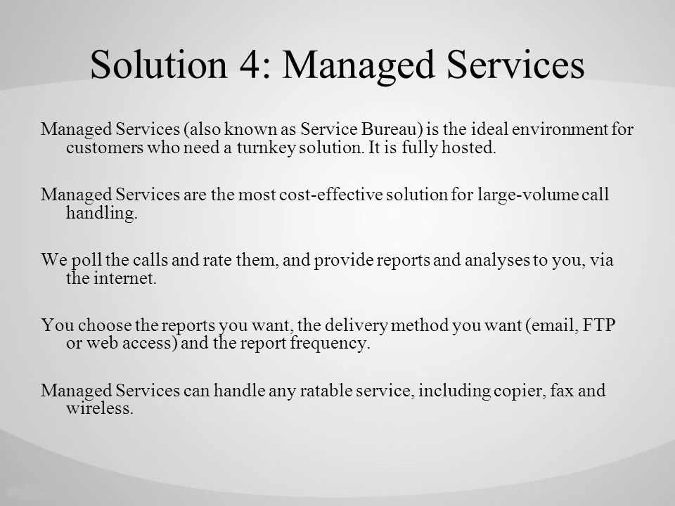 Solution 4: Managed Services Managed Services (also known as Service Bureau) is the ideal environment for customers who need a turnkey solution.