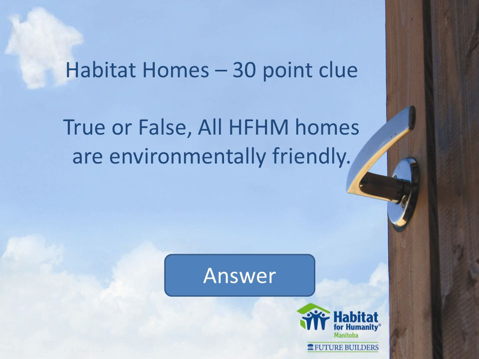 Habitat Homes – 30 point clue True or False, All HFHM homes are environmentally friendly. Answer
