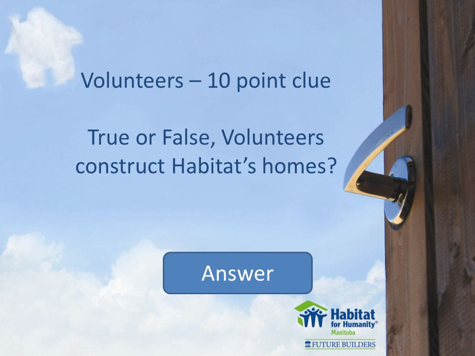 Volunteers – 10 point clue True or False, Volunteers construct Habitats homes Answer