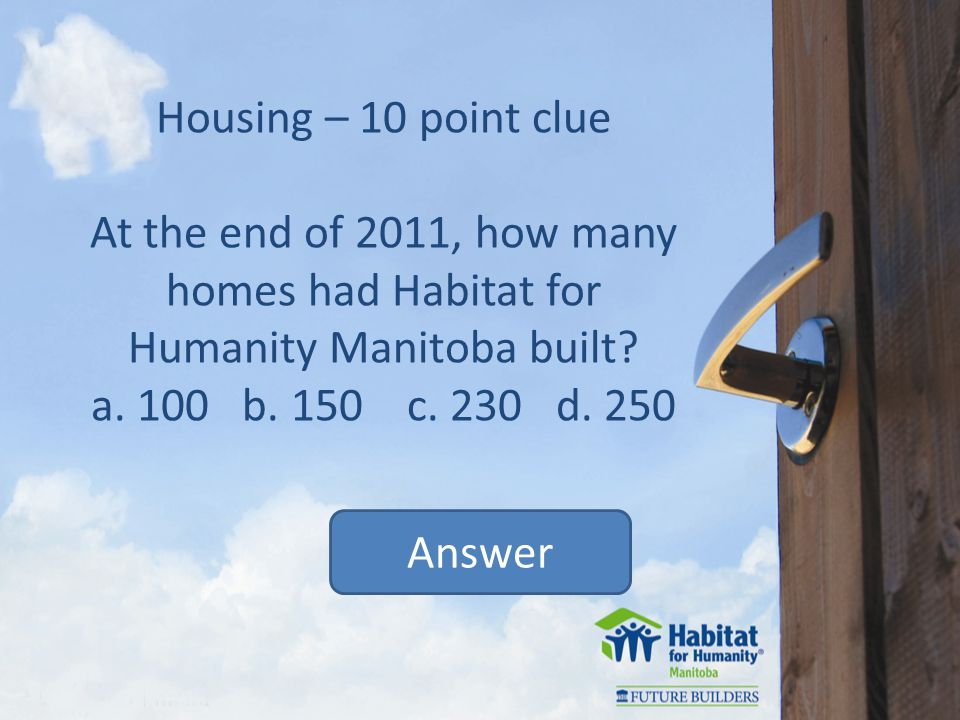 Housing – 10 point clue At the end of 2011, how many homes had Habitat for Humanity Manitoba built.