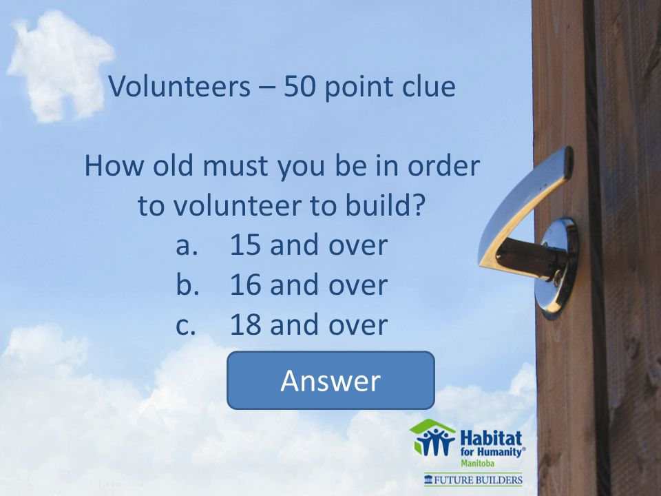 Volunteers – 50 point clue How old must you be in order to volunteer to build.