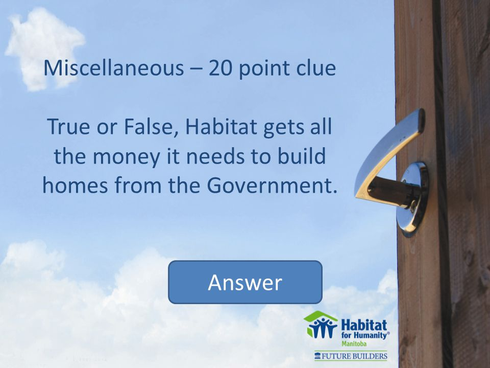 Miscellaneous – 20 point clue True or False, Habitat gets all the money it needs to build homes from the Government.