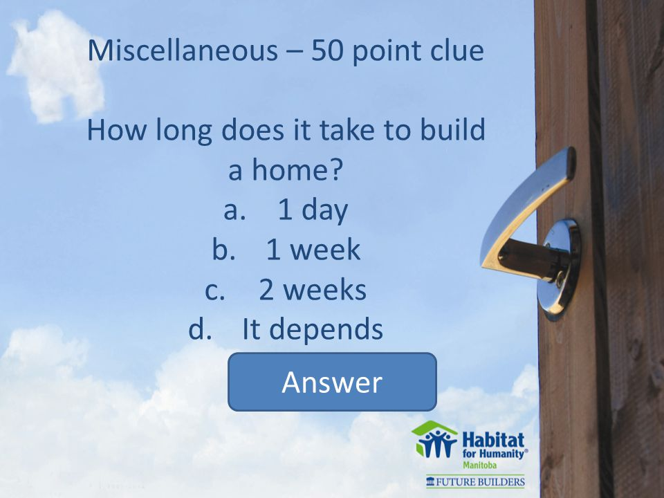 Miscellaneous – 50 point clue How long does it take to build a home.