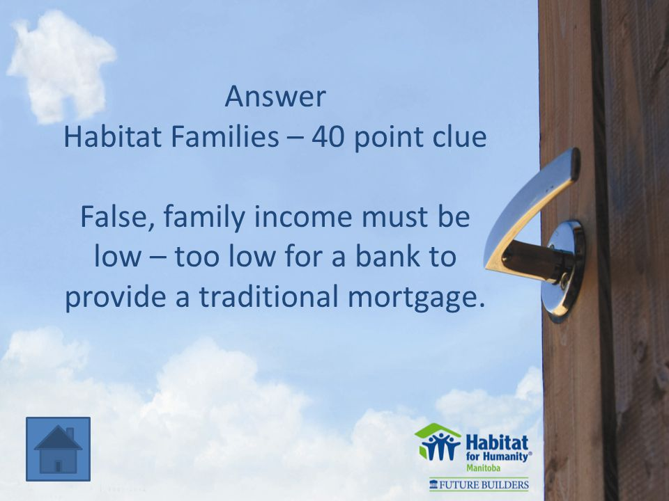 Answer Habitat Families – 40 point clue False, family income must be low – too low for a bank to provide a traditional mortgage.
