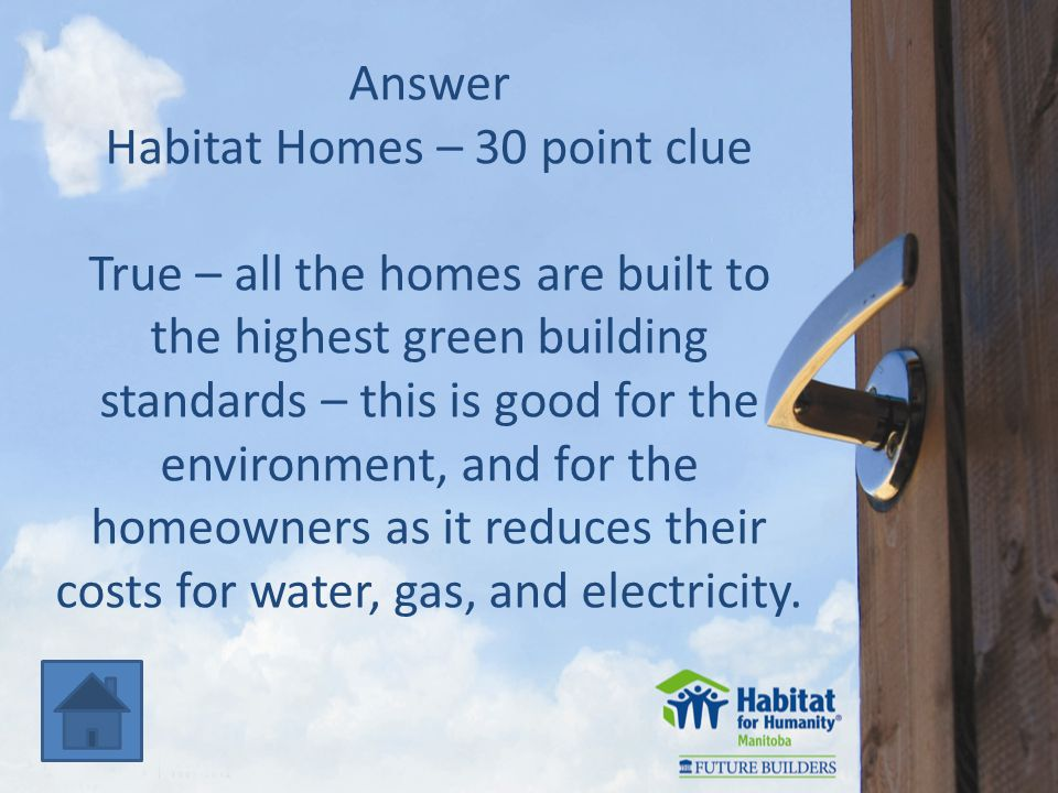 Answer Habitat Homes – 30 point clue True – all the homes are built to the highest green building standards – this is good for the environment, and for the homeowners as it reduces their costs for water, gas, and electricity.