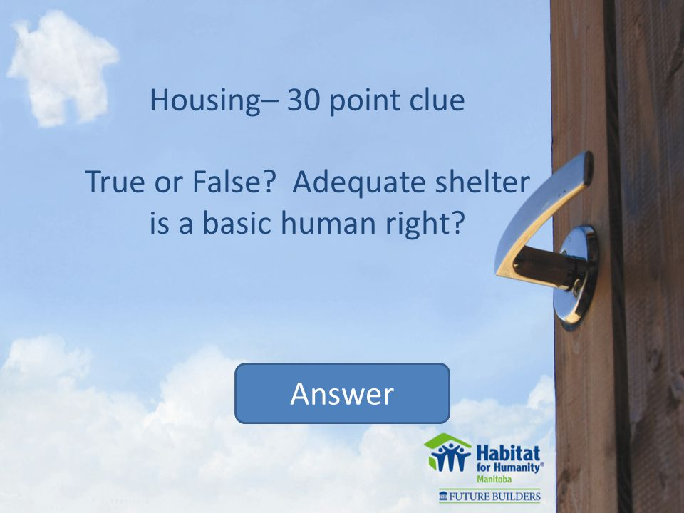 Housing– 30 point clue True or False Adequate shelter is a basic human right Answer