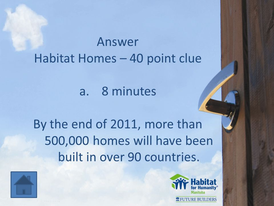 Answer Habitat Homes – 40 point clue a.8 minutes By the end of 2011, more than 500,000 homes will have been built in over 90 countries.