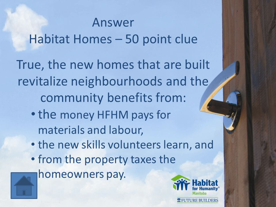 Answer Habitat Homes – 50 point clue True, the new homes that are built revitalize neighbourhoods and the community benefits from: the money HFHM pays for materials and labour, the new skills volunteers learn, and from the property taxes the homeowners pay.