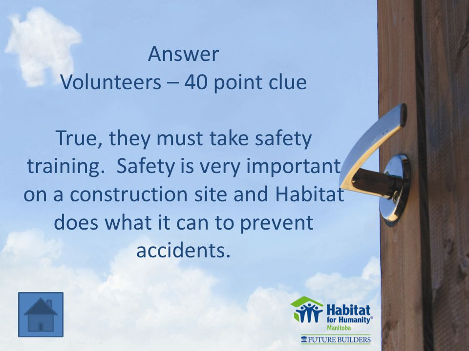 Answer Volunteers – 40 point clue True, they must take safety training.
