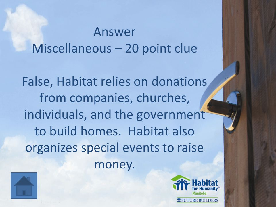 Answer Miscellaneous – 20 point clue False, Habitat relies on donations from companies, churches, individuals, and the government to build homes.