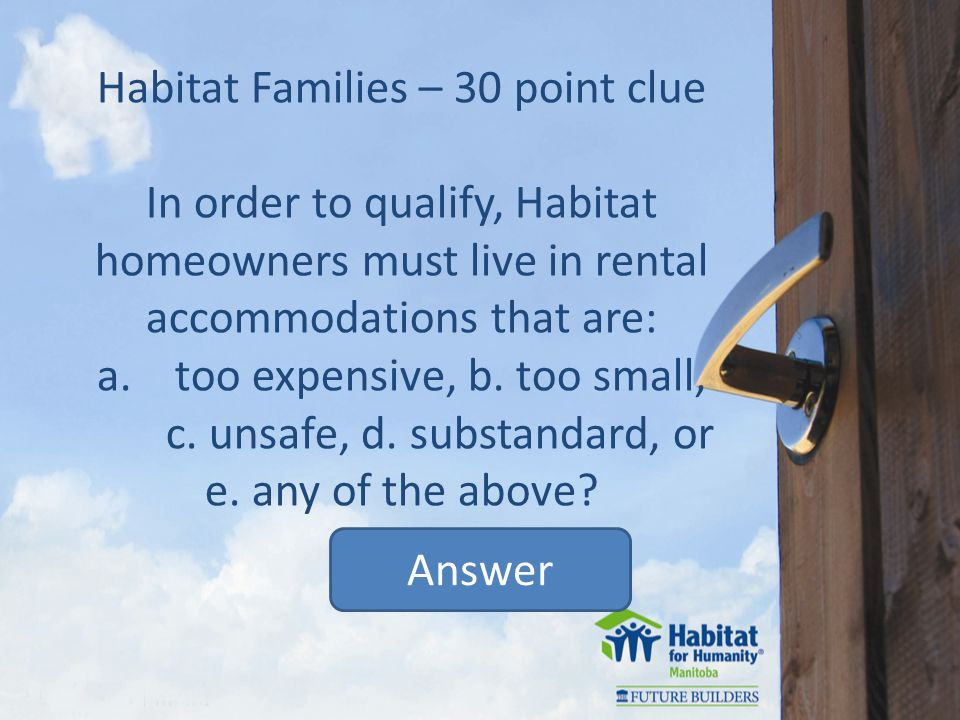 Habitat Families – 30 point clue In order to qualify, Habitat homeowners must live in rental accommodations that are: a.too expensive, b.