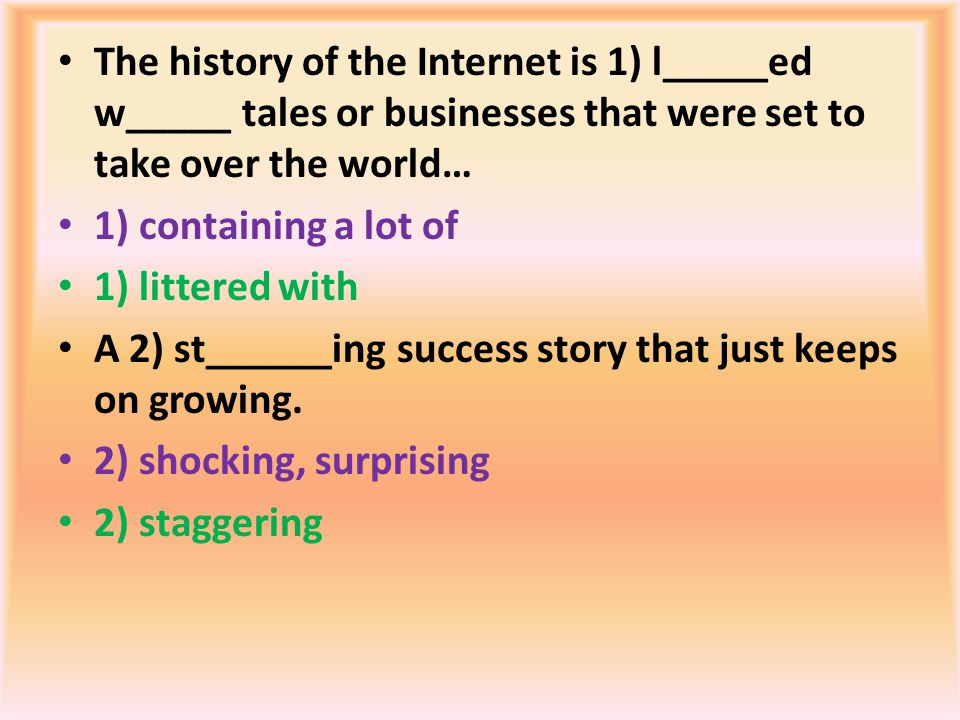 The history of the Internet is 1) l_____ed w_____ tales or businesses that were set to take over the world… 1) containing a lot of 1) littered with A 2) st______ing success story that just keeps on growing.
