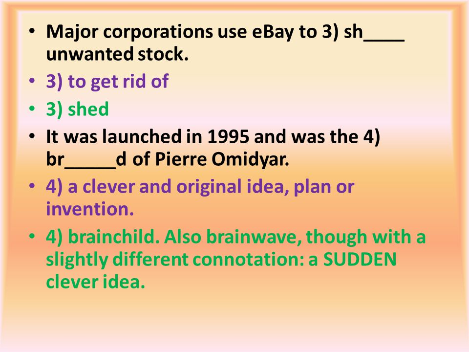 Major corporations use eBay to 3) sh____ unwanted stock. 3) to get rid of 3) shed It was launched in 1995 and was the 4) br_____d of Pierre Omidyar. 4