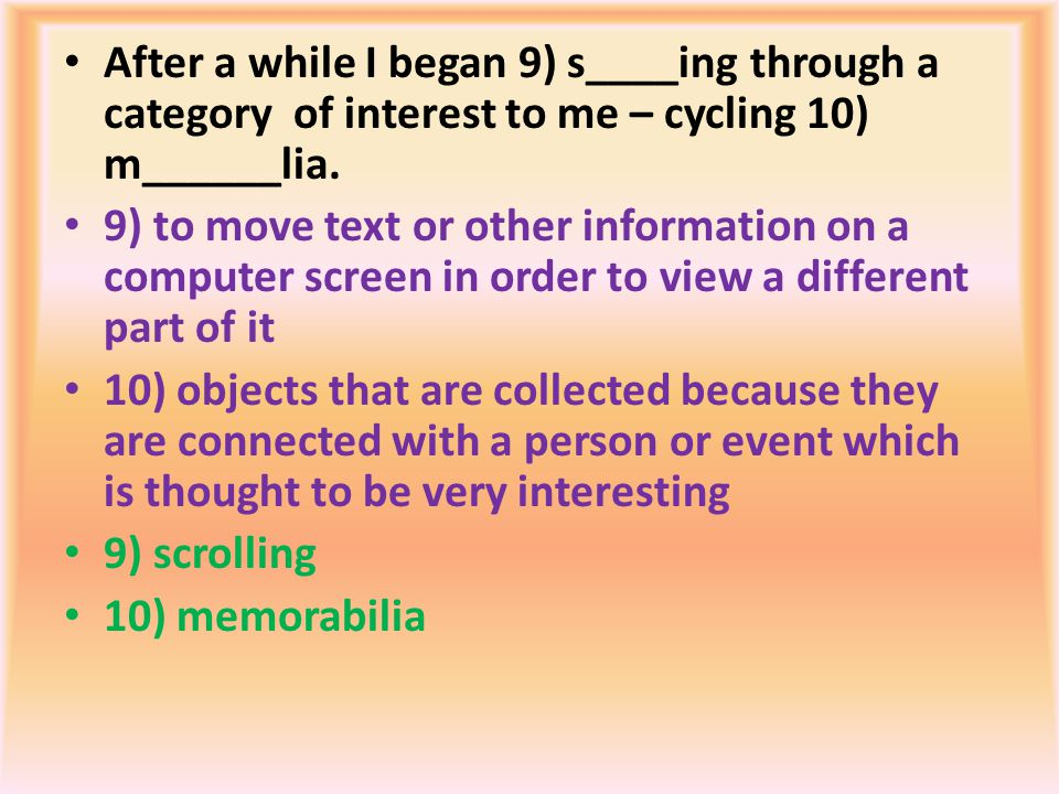 After a while I began 9) s____ing through a category of interest to me – cycling 10) m______lia. 9) to move text or other information on a computer sc