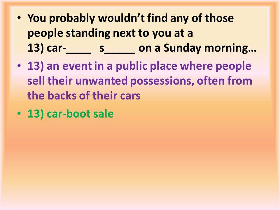 You probably wouldnt find any of those people standing next to you at a 13) car-____ s_____ on a Sunday morning… 13) an event in a public place where