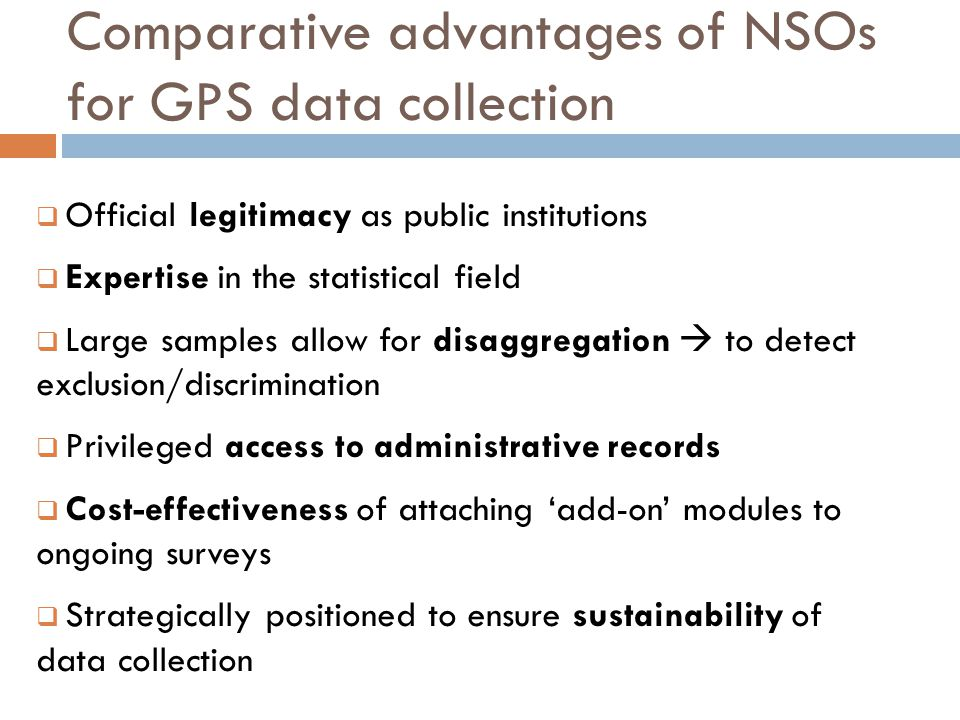 Comparative advantages of NSOs for GPS data collection Official legitimacy as public institutions Expertise in the statistical field Large samples allow for disaggregation to detect exclusion/discrimination Privileged access to administrative records Cost-effectiveness of attaching add-on modules to ongoing surveys Strategically positioned to ensure sustainability of data collection