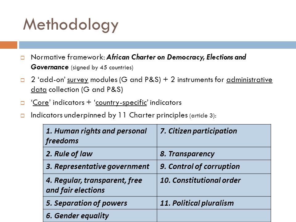 Methodology Normative framework: African Charter on Democracy, Elections and Governance (signed by 45 countries) 2 add-on survey modules (G and P&S) + 2 instruments for administrative data collection (G and P&S) Core indicators + country-specific indicators Indicators underpinned by 11 Charter principles (article 3): 1.