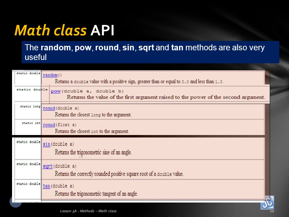 Math class API Lesson 5A - Methods – Math class20 The random, pow, round, sin, sqrt and tan methods are also very useful