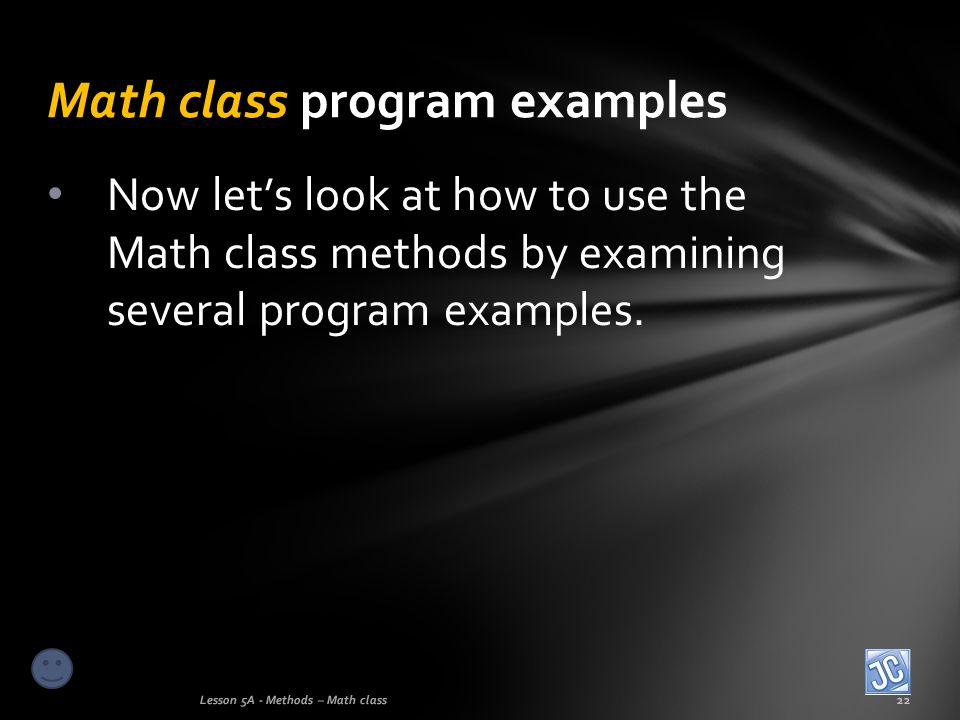 Math class program examples Lesson 5A - Methods – Math class22 Now lets look at how to use the Math class methods by examining several program example