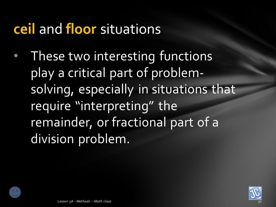 ceil and floor situations Lesson 5A - Methods – Math class32 These two interesting functions play a critical part of problem- solving, especially in s