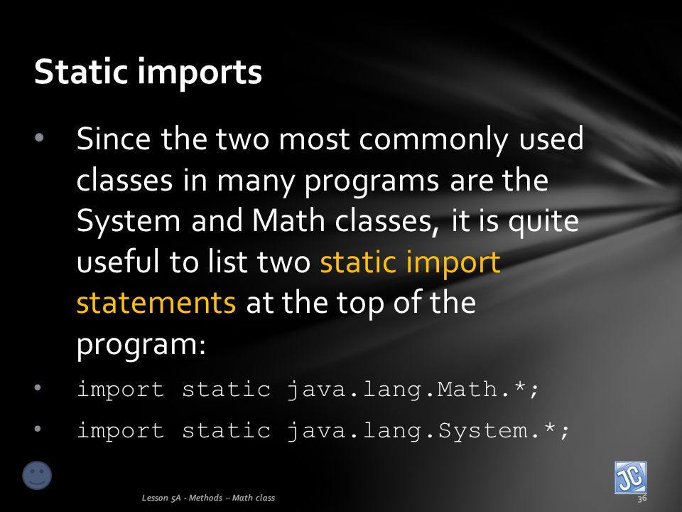 Static imports Lesson 5A - Methods – Math class36 Since the two most commonly used classes in many programs are the System and Math classes, it is qui