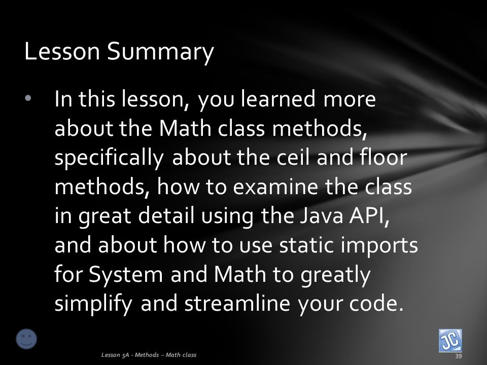 In this lesson, you learned more about the Math class methods, specifically about the ceil and floor methods, how to examine the class in great detail
