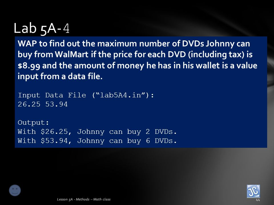 Lab 5A- 4 Lesson 5A - Methods – Math class44 WAP to find out the maximum number of DVDs Johnny can buy from WalMart if the price for each DVD (includi