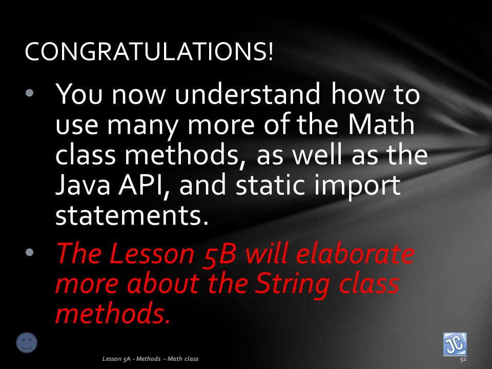You now understand how to use many more of the Math class methods, as well as the Java API, and static import statements. The Lesson 5B will elaborate