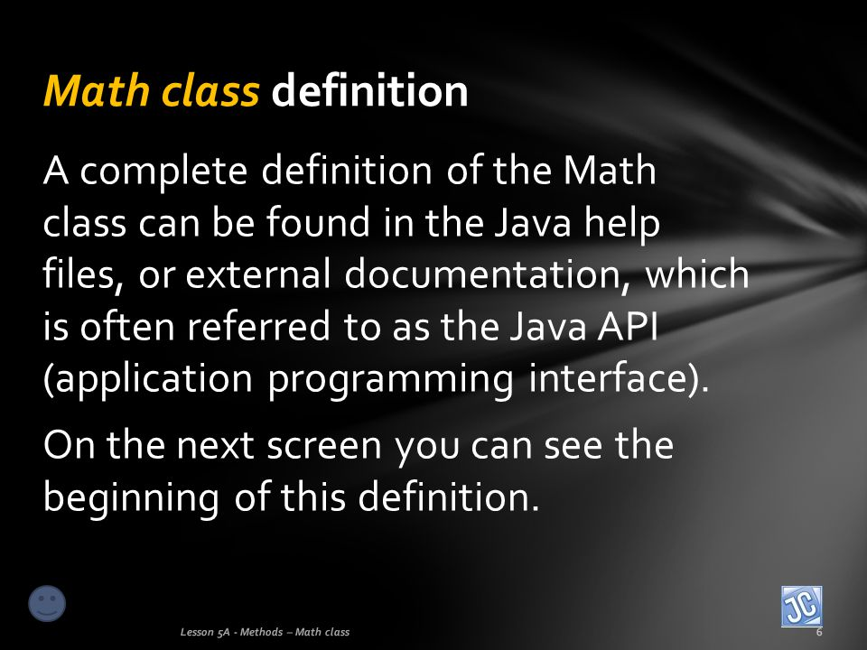 A complete definition of the Math class can be found in the Java help files, or external documentation, which is often referred to as the Java API (ap