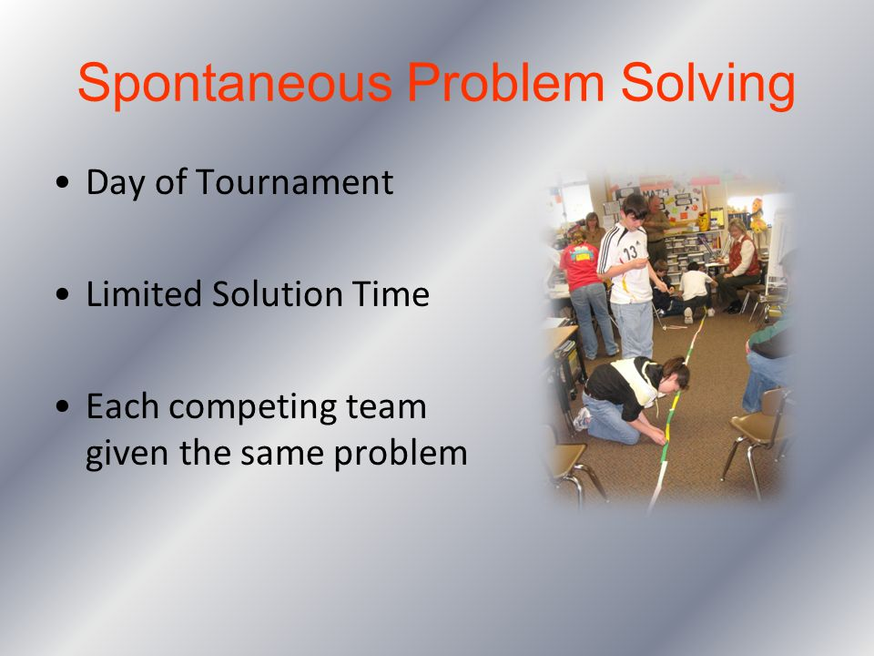 Spontaneous Problem Solving Day of Tournament Limited Solution Time Each competing team given the same problem