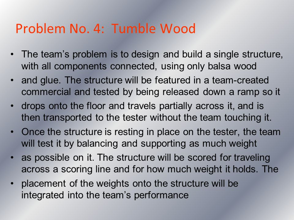 Problem No. 4: Tumble Wood The teams problem is to design and build a single structure, with all components connected, using only balsa wood and glue.