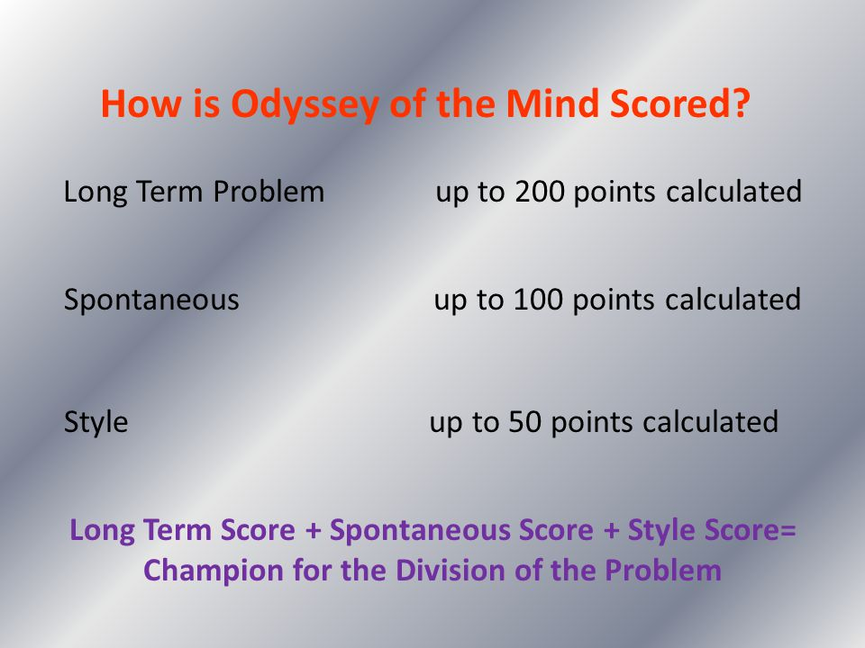 How is Odyssey of the Mind Scored? Long Term Problem up to 200 points calculated Spontaneous up to 100 points calculated Style up to 50 points calcula