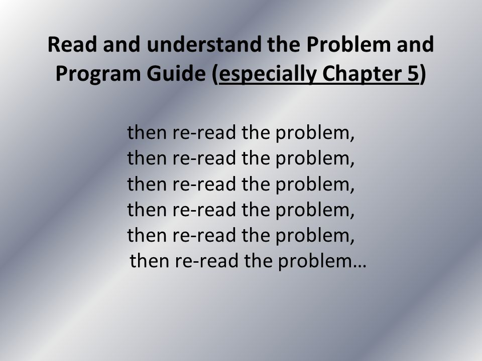 Read and understand the Problem and Program Guide (especially Chapter 5) then re-read the problem, then re-read the problem, then re-read the problem,