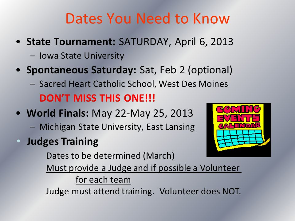 Dates You Need to Know State Tournament: SATURDAY, April 6, 2013 –Iowa State University Spontaneous Saturday: Sat, Feb 2 (optional) –Sacred Heart Cath