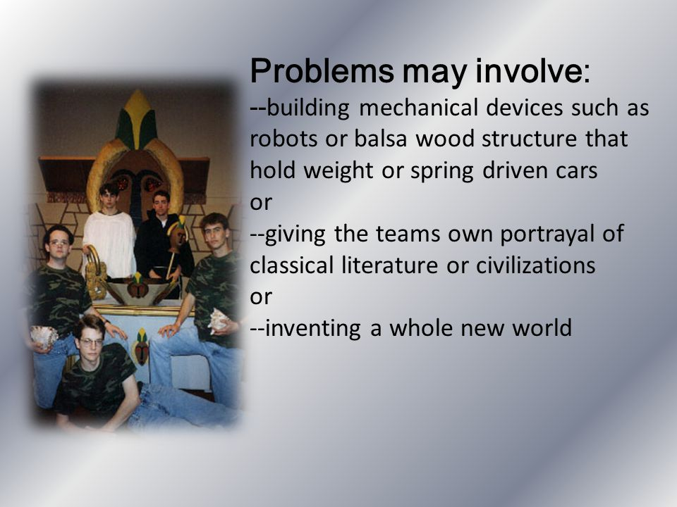 Problems may involve: -- building mechanical devices such as robots or balsa wood structure that hold weight or spring driven cars or --giving the tea