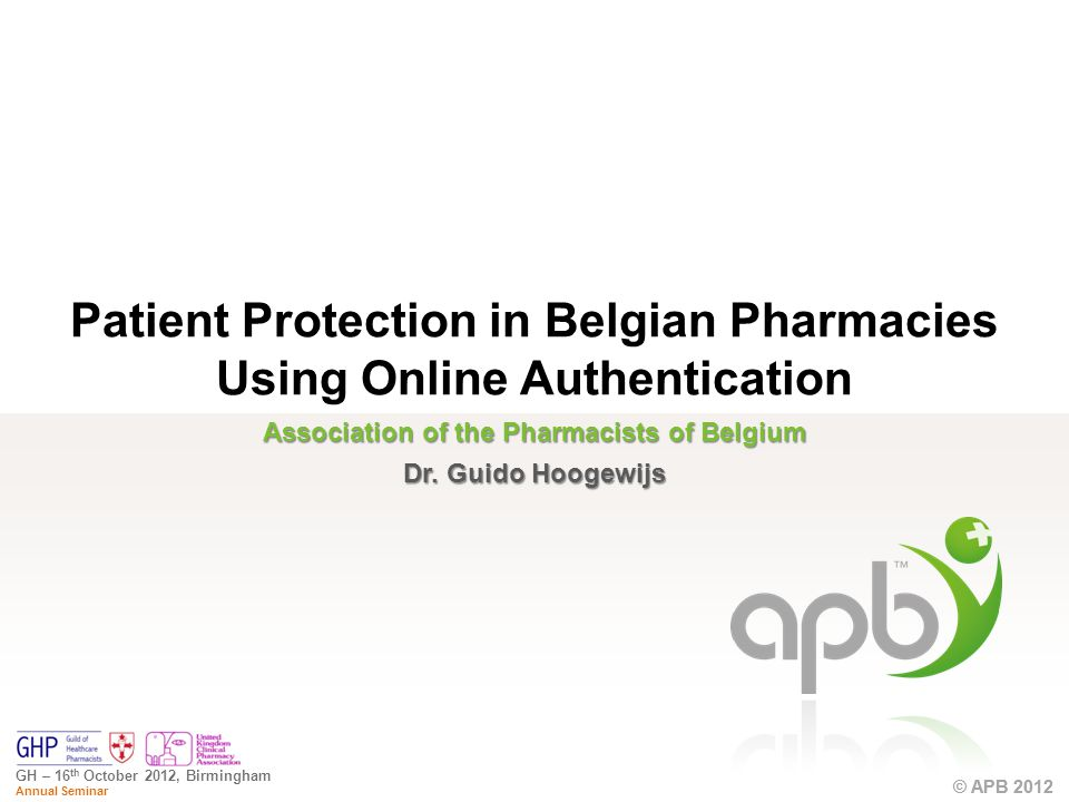 © APB 2012 GH – 16 th October 2012, Birmingham Annual Seminar © APB 2012 Association of the Pharmacists of Belgium Dr.