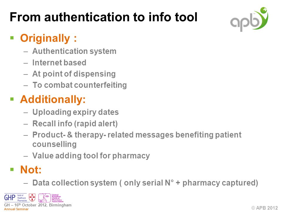 © APB 2012 GH – 16 th October 2012, Birmingham Annual Seminar From authentication to info tool Originally : –Authentication system –Internet based –At point of dispensing –To combat counterfeiting Additionally: –Uploading expiry dates –Recall info (rapid alert) –Product- & therapy- related messages benefiting patient counselling –Value adding tool for pharmacy Not: –Data collection system ( only serial N° + pharmacy captured)